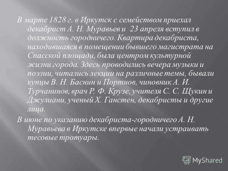 В марте 1828 г. в Иркутск с семейством приехал декабрист А. Н. Муравьев и 23 апреля вступил в должность городничего. Квартира декабриста, находившаяся в помещении бывшего магистрата на Спасской площади, была центром культурной жизни города. Здесь про
