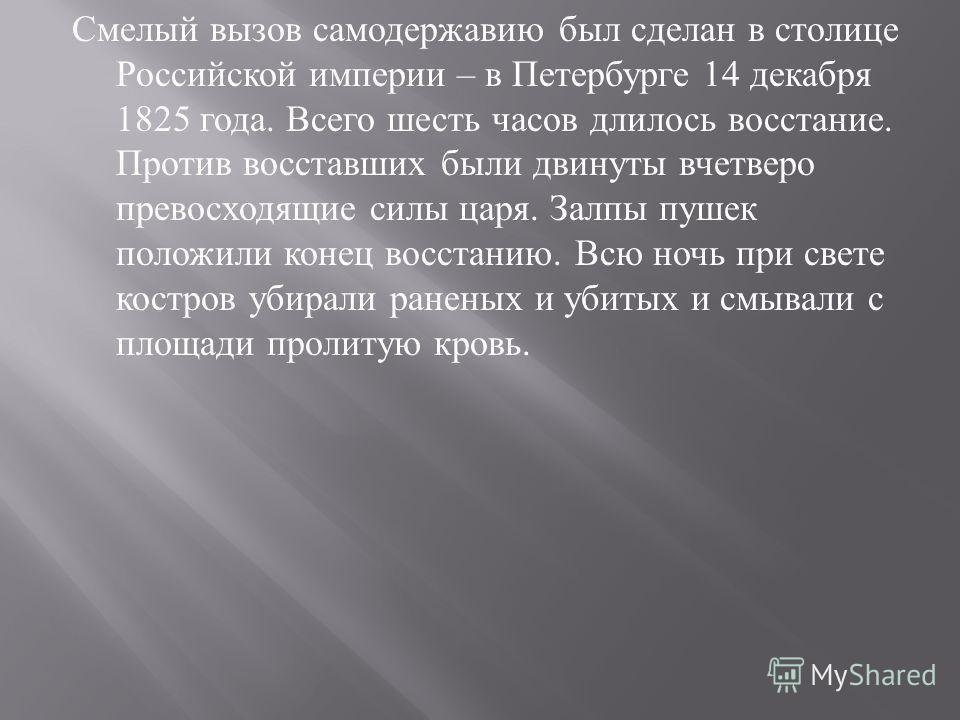 Смелый вызов самодержавию был сделан в столице Российской империи – в Петербурге 14 декабря 1825 года. Всего шесть часов длилось восстание. Против восставших были двинуты вчетверо превосходящие силы царя. Залпы пушек положили конец восстанию. Всю ноч