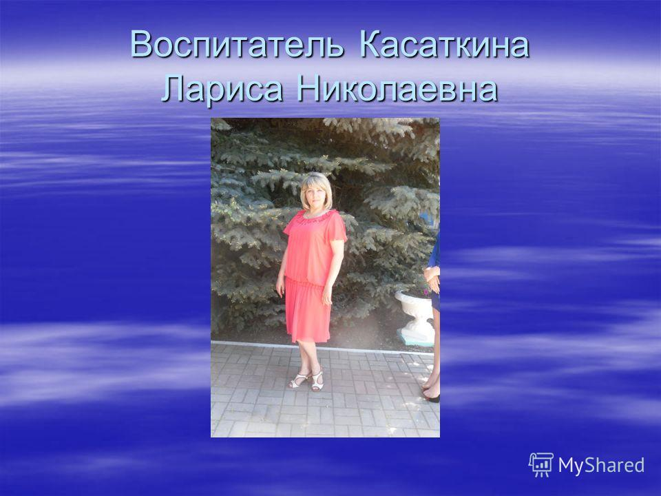 Воспитатель Касаткина Лариса Николаевна