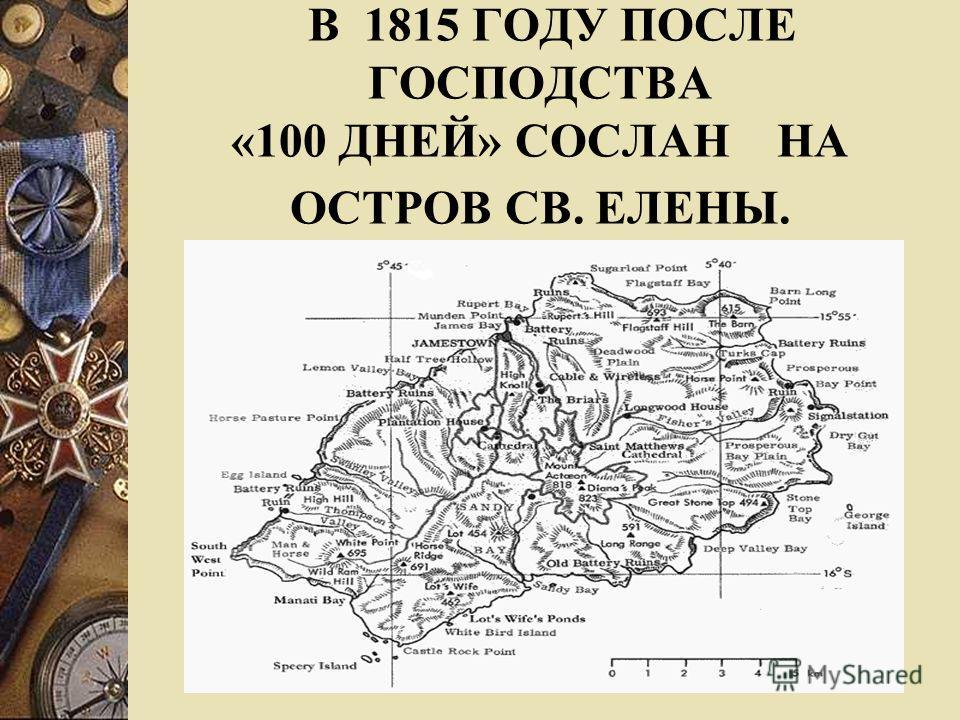 В 1815 ГОДУ ПОСЛЕ ГОСПОДСТВА «100 ДНЕЙ» СОСЛАН НА ОСТРОВ СВ. ЕЛЕНЫ.