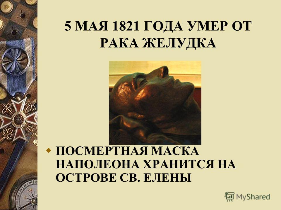 ПОСМЕРТНАЯ МАСКА НАПОЛЕОНА ХРАНИТСЯ НА ОСТРОВЕ СВ. ЕЛЕНЫ 5 МАЯ 1821 ГОДА УМЕР ОТ РАКА ЖЕЛУДКА