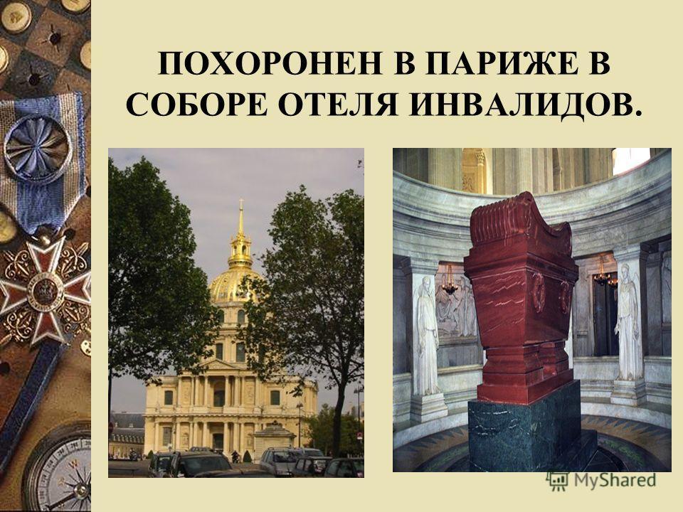 ПОХОРОНЕН В ПАРИЖЕ В СОБОРЕ ОТЕЛЯ ИНВАЛИДОВ.