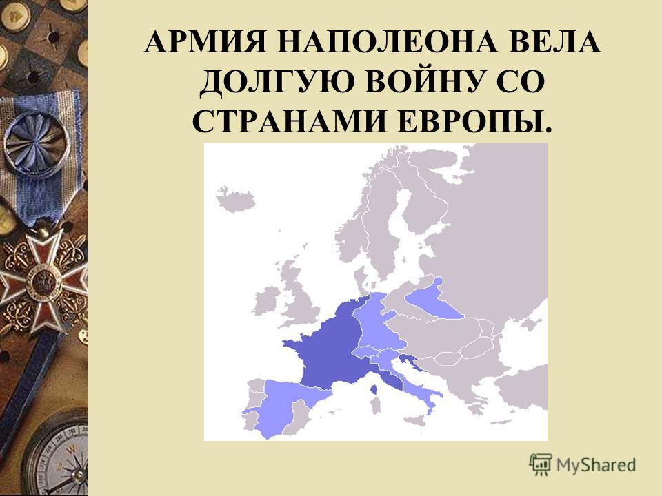 АРМИЯ НАПОЛЕОНА ВЕЛА ДОЛГУЮ ВОЙНУ СО СТРАНАМИ ЕВРОПЫ.