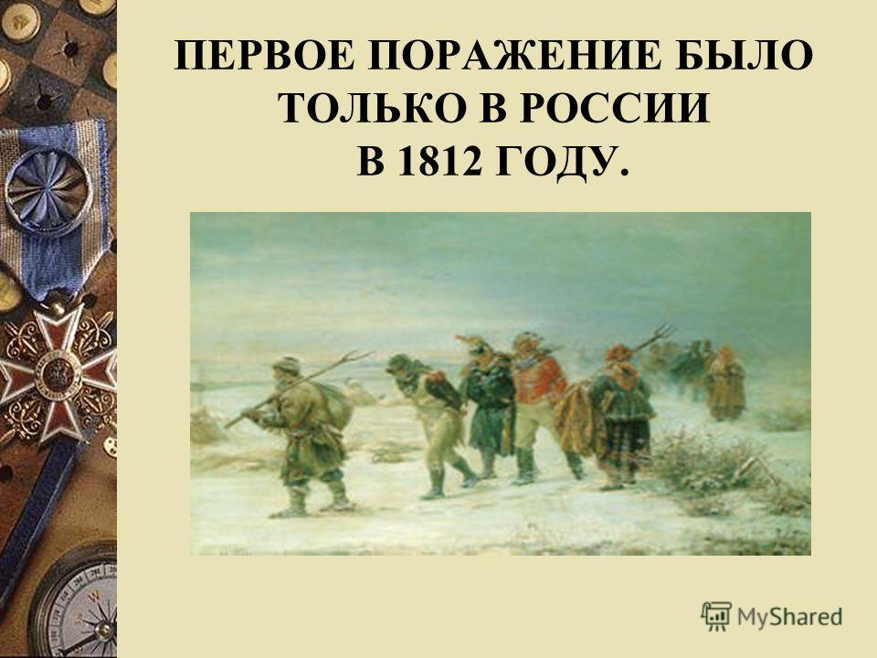 ПЕРВОЕ ПОРАЖЕНИЕ БЫЛО ТОЛЬКО В РОССИИ В 1812 ГОДУ.