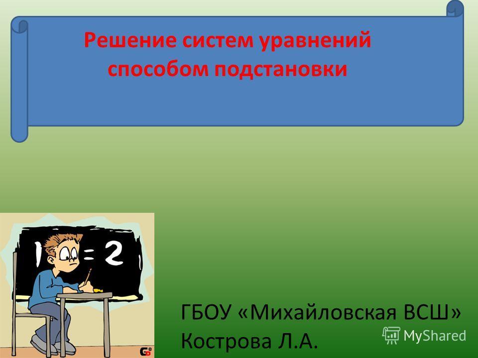 Решение систем уравнений способом подстановки ГБОУ «Михайловская ВСШ» Кострова Л.А.