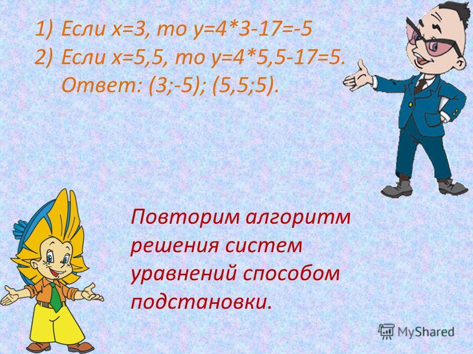 1)Если х=3, то у=4*3-17=-5 2)Если х=5,5, то у=4*5,5-17=5. Ответ: (3;-5); (5,5;5). Повторим алгоритм решения систем уравнений способом подстановки.
