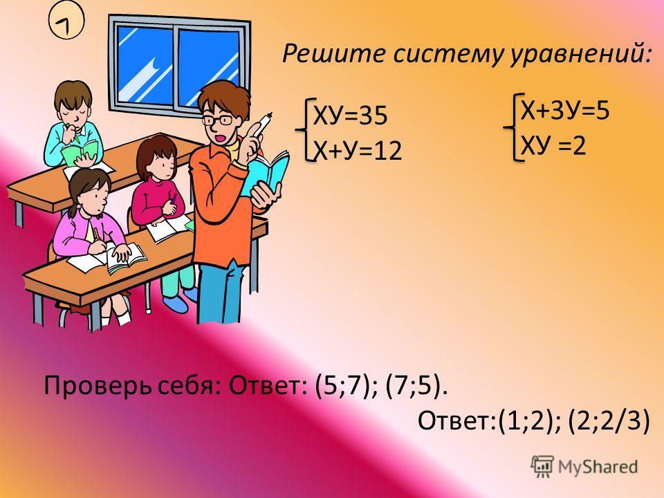 Решите систему уравнений: ХУ=35 Х+У=12 Х+3У=5 ХУ =2 Проверь себя: Ответ: (5;7); (7;5). Ответ:(1;2); (2;2/3)