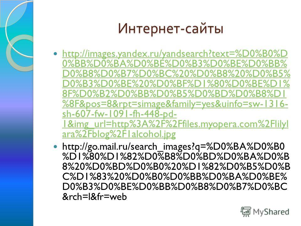 Интернет - сайты http://images.yandex.ru/yandsearch?text=%D0%B0%D 0%BB%D0%BA%D0%BE%D0%B3%D0%BE%D0%BB% D0%B8%D0%B7%D0%BC%20%D0%B8%20%D0%B5% D0%B3%D0%BE%20%D0%BF%D1%80%D0%BE%D1% 8F%D0%B2%D0%BB%D0%B5%D0%BD%D0%B8%D1 %8F&pos=8&rpt=simage&family=yes&uinfo=