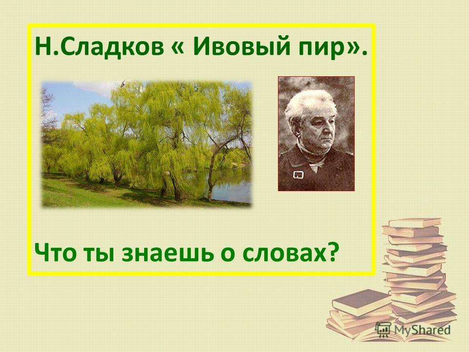 Н.Сладков « Ивовый пир». Что ты знаешь о словах?