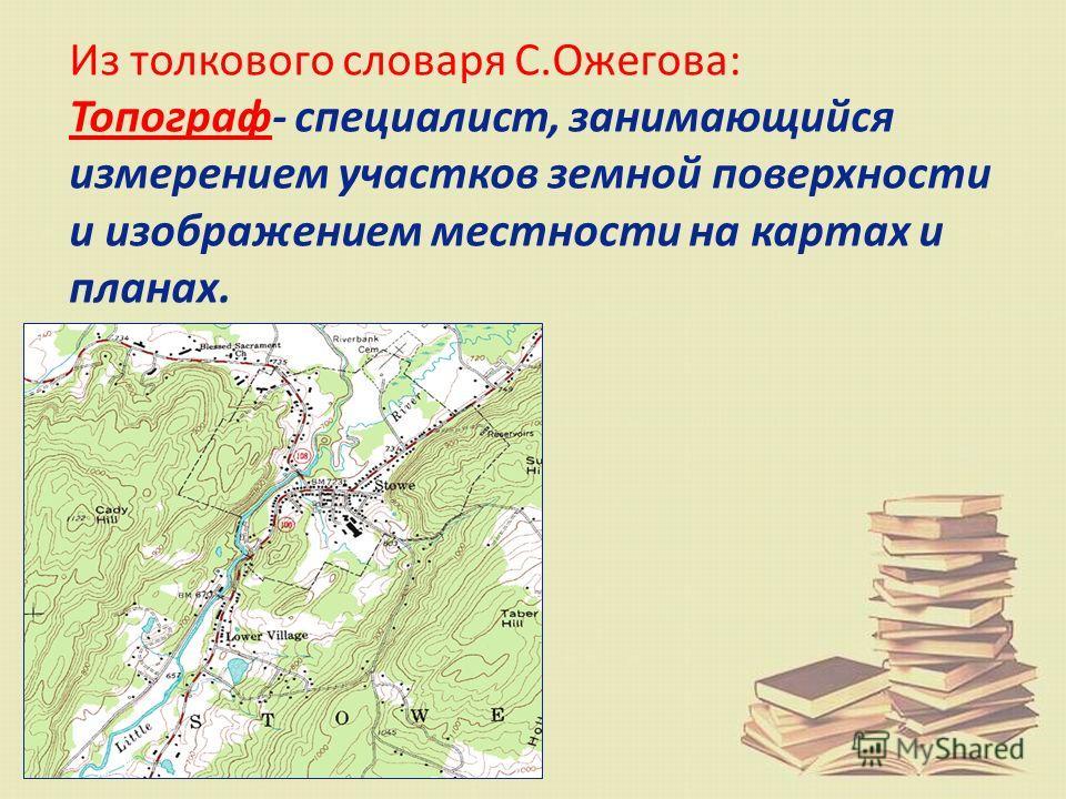Из толкового словаря С.Ожегова: Топограф- специалист, занимающийся измерением участков земной поверхности и изображением местности на картах и планах.