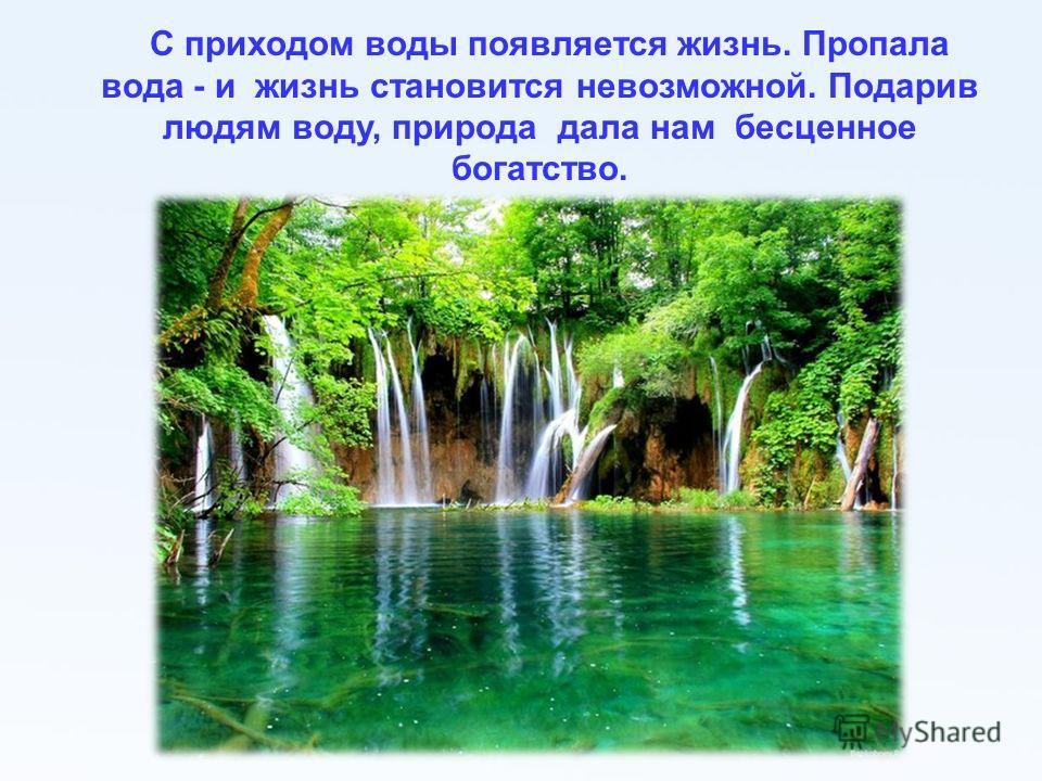 С приходом воды появляется жизнь. Пропала вода - и жизнь становится невозможной. Подарив людям воду, природа дала нам бесценное богатство.