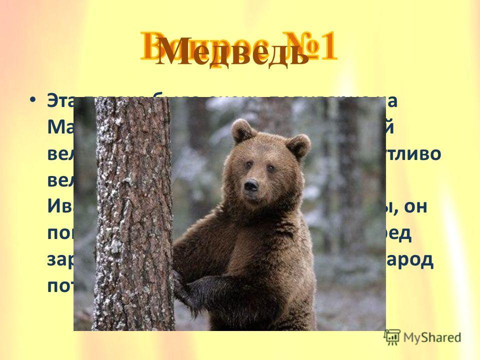 Эта потеха была очень популярна на Масленицу. Главный герой – лесной великан, которого простой люд шутливо величал: «почтенный Михайло Иванович». Вставая на задние лапы, он показывал, как девки красятся перед заркалом да бабы блины пекут, а народ пот