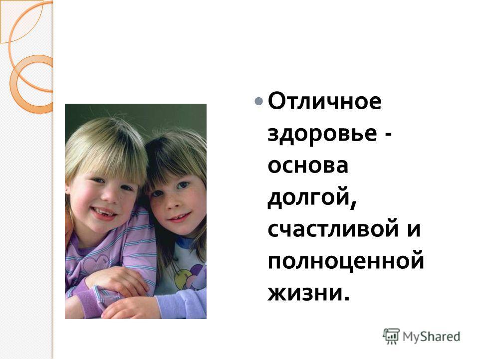 Отличное здоровье - основа долгой, счастливой и полноценной жизни.
