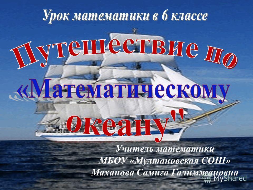 Учитель математики МБОУ «Мултановская СОШ» Маханова Самига Галимжановна