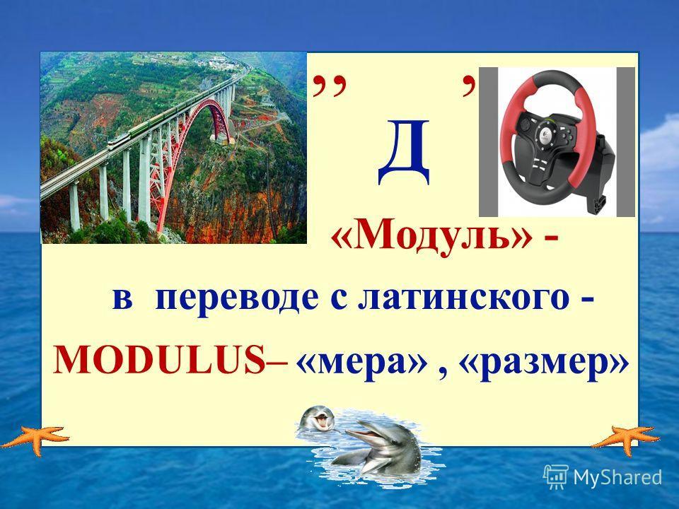 ,, Д, «Модуль» - в переводе с латинского - MODULUS– «мера», «размер»