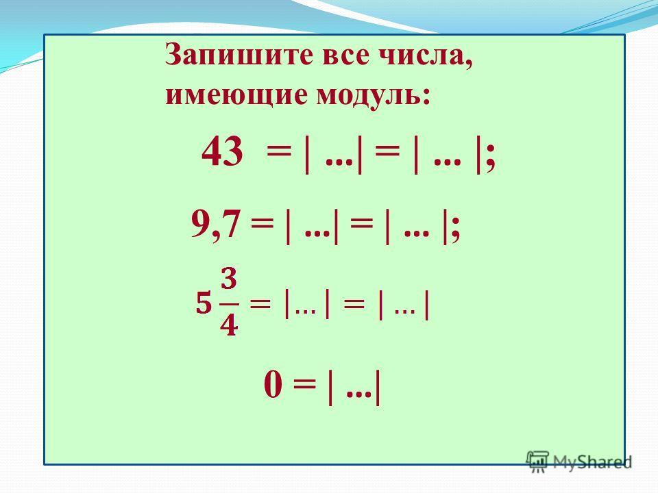 Запишите все числа, имеющие модуль: 43 = | … | = | … |; 9,7 = | … | = | … |; 0 = | … |