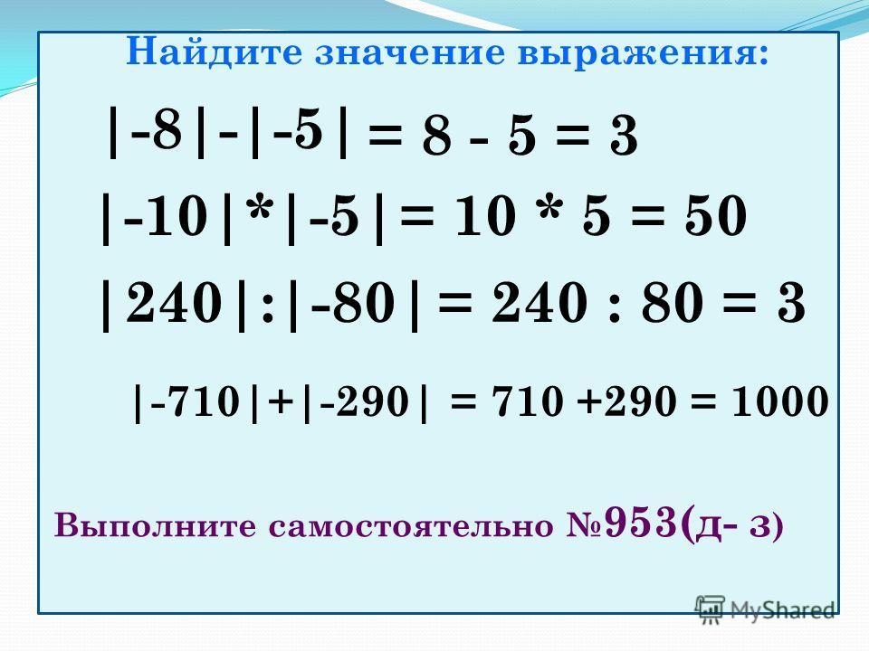 Найдите значение выражения: |-8|-|-5| = 8 - 5 = 3 |-10|*|-5|= 10 * 5 = 50 |240|:|-80| = 240 : 80 = 3 |-710|+|-290|= 710 +290 = 1000 Выполните самостоятельно 953(д- з )