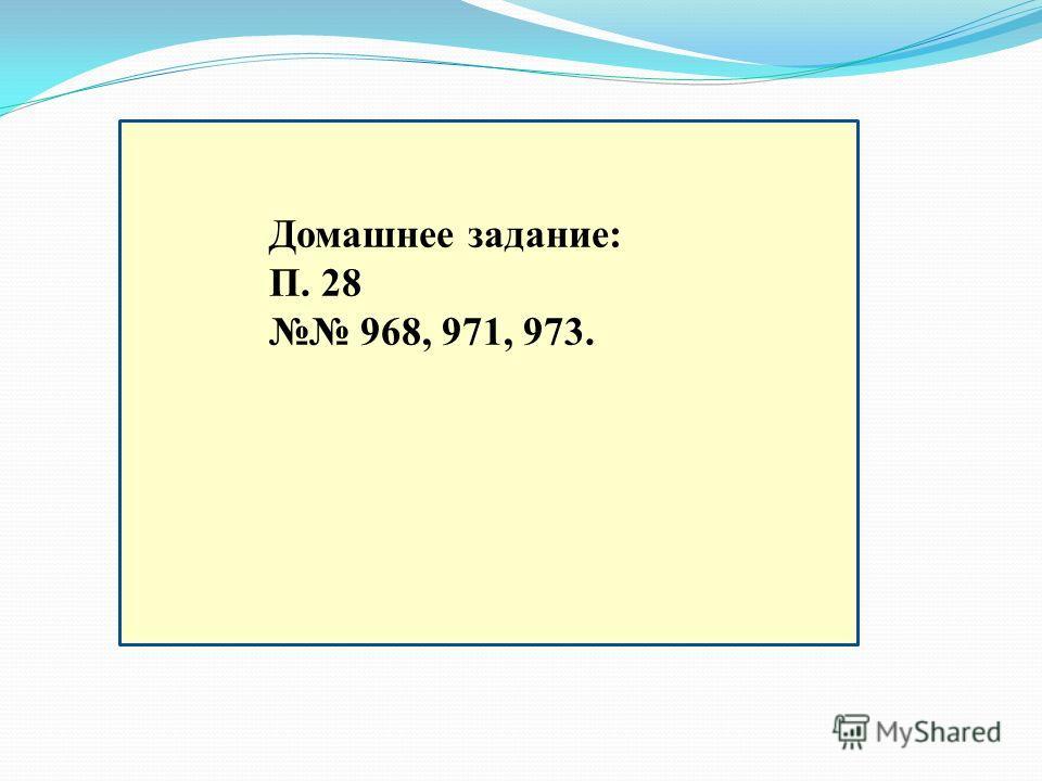 Домашнее задание: П. 28 968, 971, 973.