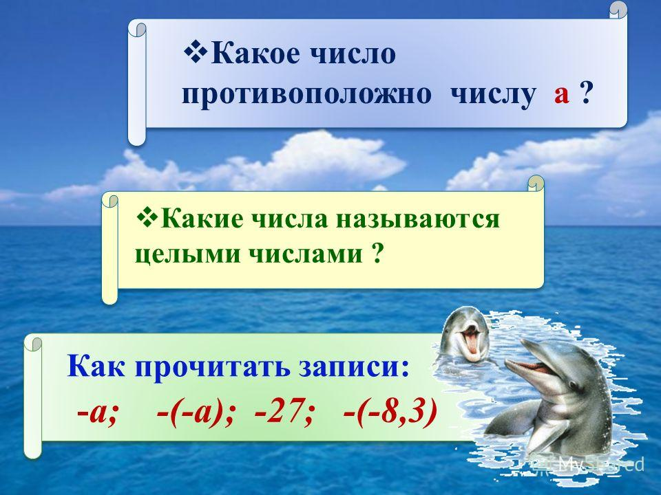 Какое число противоположно числу а ? Какие числа называются целыми числами ? Как прочитать записи: -а; -(-а); -27; -(-8,3)