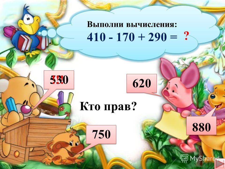 Выполни вычисления: 470 + 170 +190 = Выполни вычисления: 470 + 170 +190 = ? Кто прав? 830 500 730 700 !!!