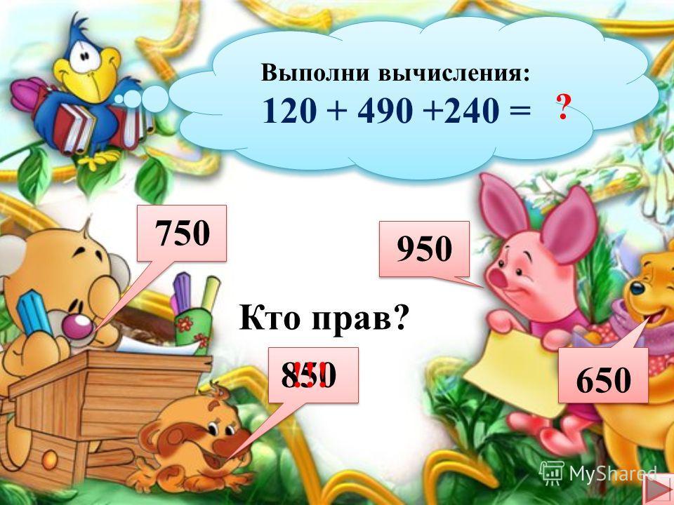 Выполни вычисления: 410 - 170 + 290 = Выполни вычисления: 410 - 170 + 290 = ? Кто прав? 530 750 620 880 !!!