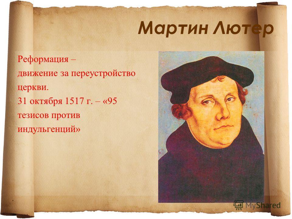 Мартин Лютер Реформация – движение за переустройство церкви. 31 октября 1517 г. – «95 тезисов против индульгенций»