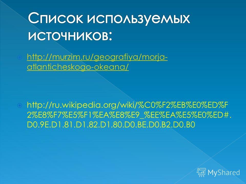 http://murzim.ru/geografiya/morja- atlanticheskogo-okeana/ http://murzim.ru/geografiya/morja- atlanticheskogo-okeana/ http://ru.wikipedia.org/wiki/%C0%F2%EB%E0%ED%F 2%E8%F7%E5%F1%EA%E8%E9_%EE%EA%E5%E0%ED#. D0.9E.D1.81.D1.82.D1.80.D0.BE.D0.B2.D0.B0