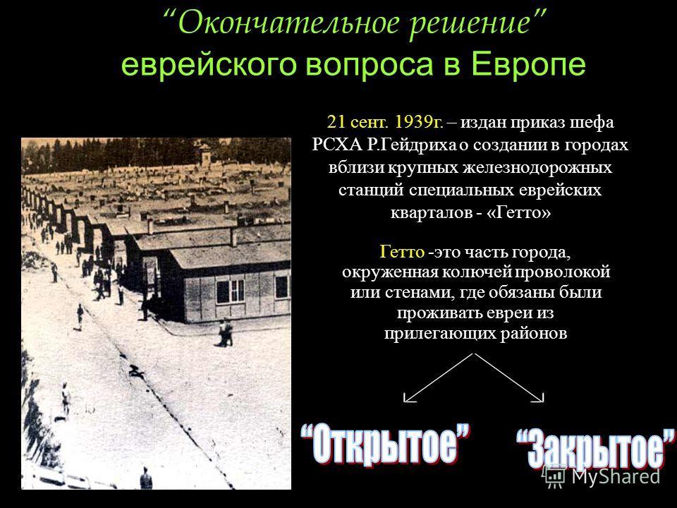 Окончательное решение еврейского вопроса в Европе Гетто -это часть города, окруженная колючей проволокой или стенами, где обязаны были проживать евреи из прилегающих районов 21 сент. 1939г. – издан приказ шефа РСХА Р.Гейдриха о создании в городах вбл
