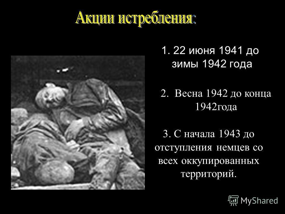 3. С начала 1943 до отступления немцев со всех оккупированных территорий. 1. 22 июня 1941 до зимы 1942 года 2. Весна 1942 до конца 1942года