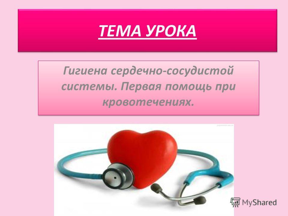 ТЕМА УРОКА Гигиена сердечно-сосудистой системы. Первая помощь при кровотечениях.