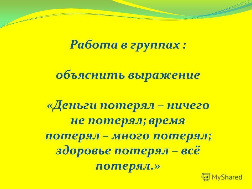 Работа в группах : объяснить выражение «Деньги потерял – ничего не потерял; время потерял – много потерял; здоровье потерял – всё потерял.»