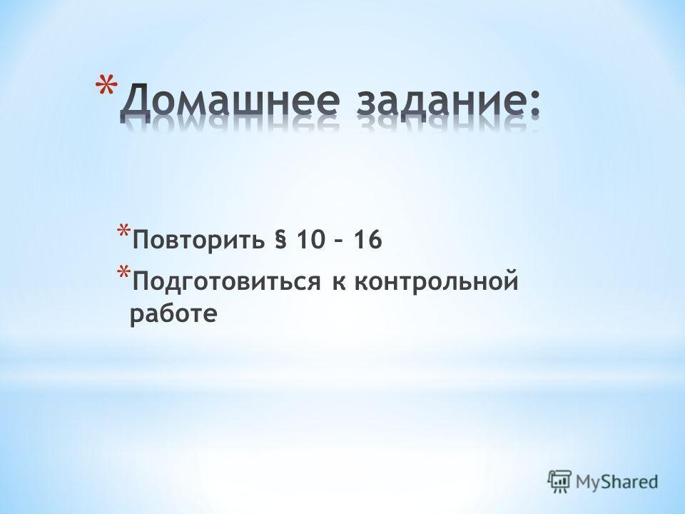 * Повторить § 10 – 16 * Подготовиться к контрольной работе
