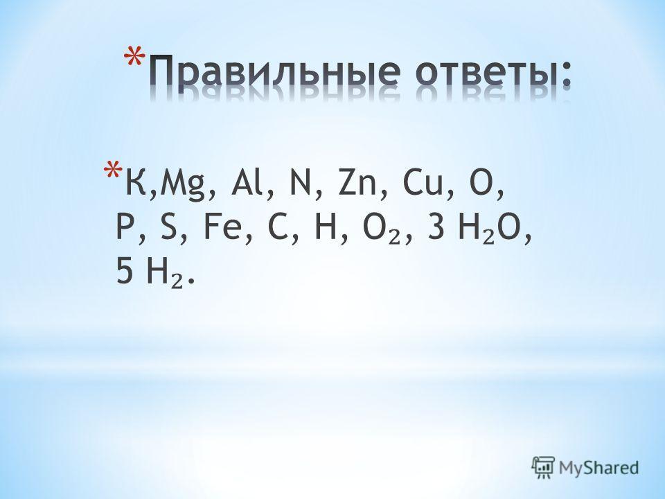 * К,Мg, Аl, N, Zn, Сu, О, Р, S, Fe, С, Н, О, 3 Н О, 5 Н.