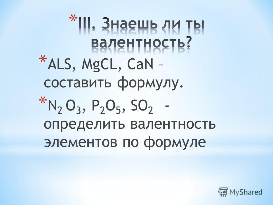 * ALS, MgCL, CaN – составить формулу. * N 2 O 3, P 2 O 5, SO 2 - определить валентность элементов по формуле