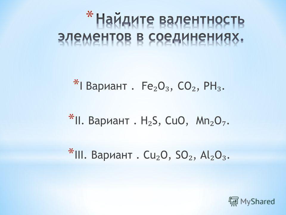 * I Вариант. Fе O, CO, РН. * II. Вариант. Н S, СuО, Mn O. * III. Вариант. Cu O, SO, Аl O.