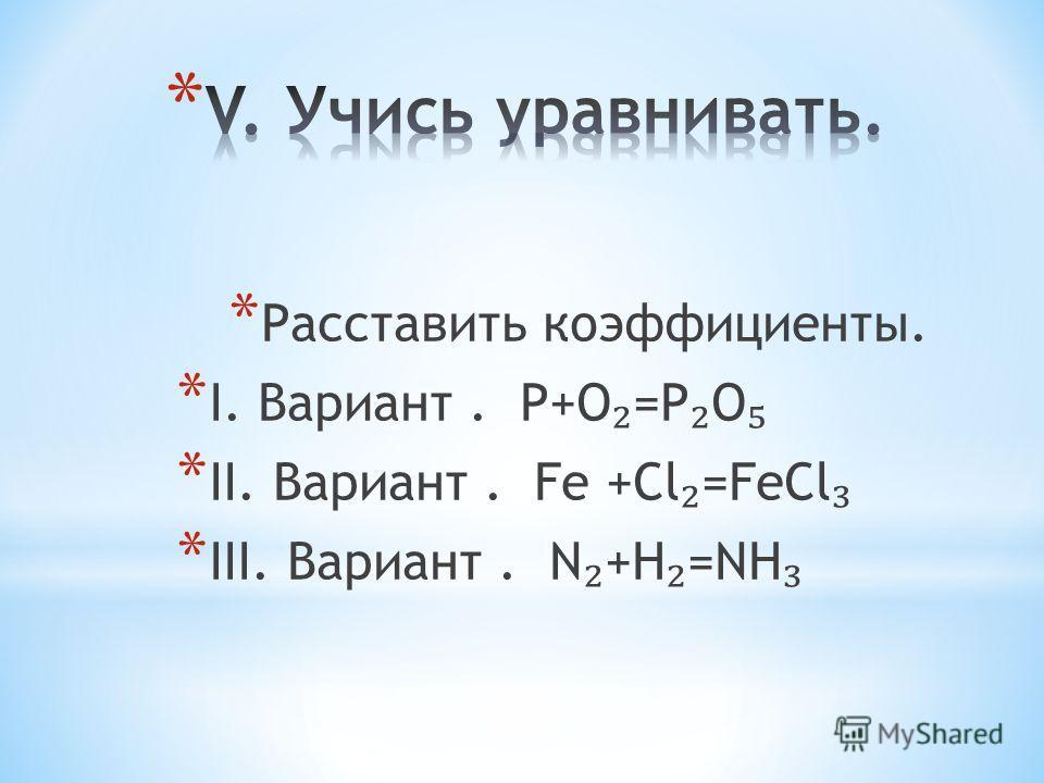 * Расставить коэффициенты. * I. Вариант. Р+О =Р О * II. Вариант. Fe +Cl =FeCl * III. Вариант. N +H =NH