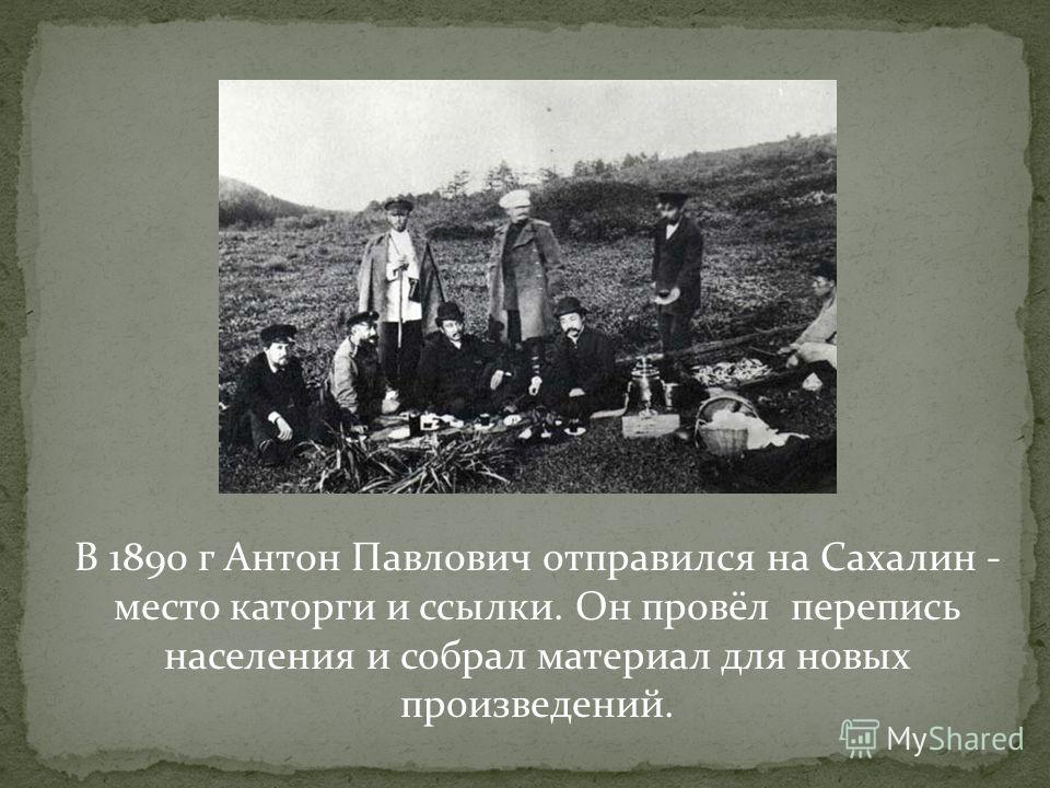 В 1890 г Антон Павлович отправился на Сахалин - место каторги и ссылки. Он провёл перепись населения и собрал материал для новых произведений.