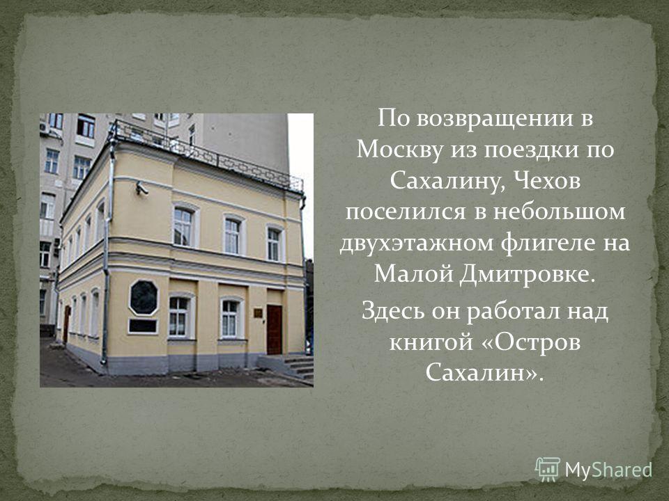 По возвращении в Москву из поездки по Сахалину, Чехов поселился в небольшом двухэтажном флигеле на Малой Дмитровке. Здесь он работал над книгой «Остров Сахалин».