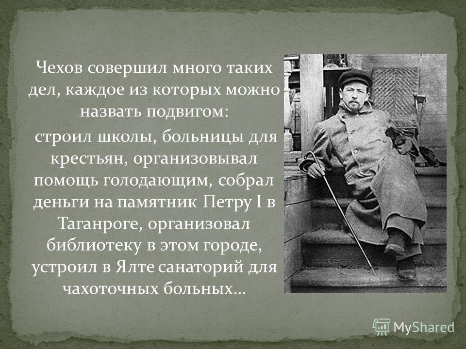 Чехов совершил много таких дел, каждое из которых можно назвать подвигом: строил школы, больницы для крестьян, организовывал помощь голодающим, собрал деньги на памятник Петру I в Таганроге, организовал библиотеку в этом городе, устроил в Ялте санато
