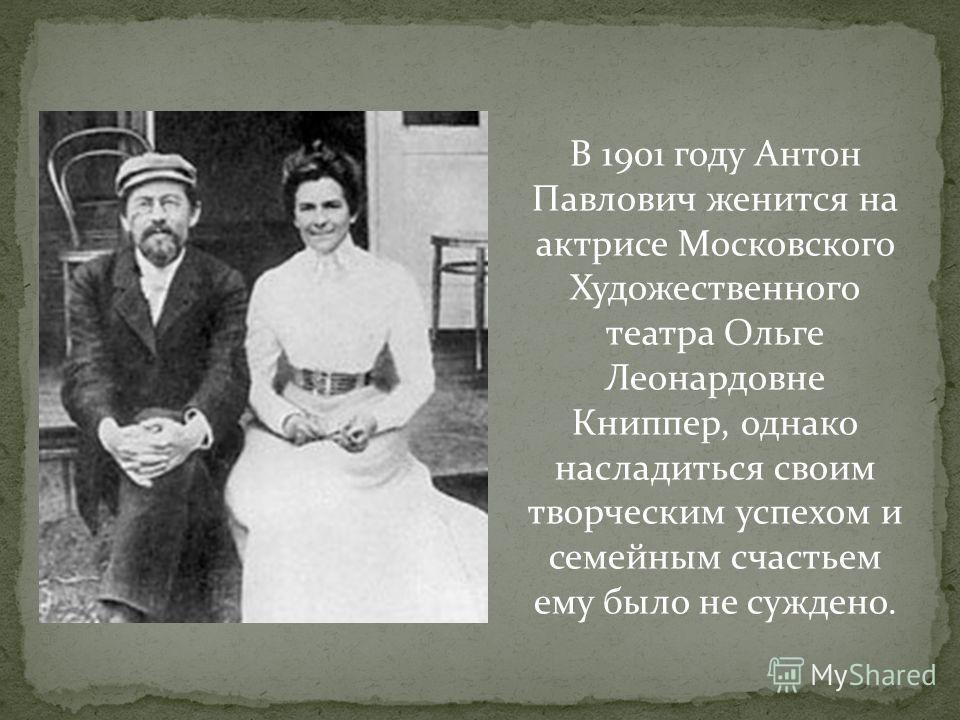 В 1901 году Антон Павлович женится на актрисе Московского Художественного театра Ольге Леонардовне Книппер, однако насладиться своим творческим успехом и семейным счастьем ему было не суждено.
