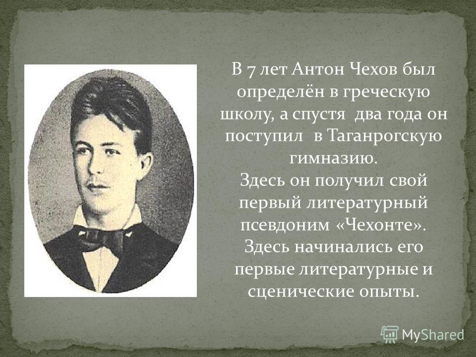 В 7 лет Антон Чехов был определён в греческую школу, а спустя два года он поступил в Таганрогскую гимназию. Здесь он получил свой первый литературный псевдоним «Чехонте». Здесь начинались его первые литературные и сценические опыты.