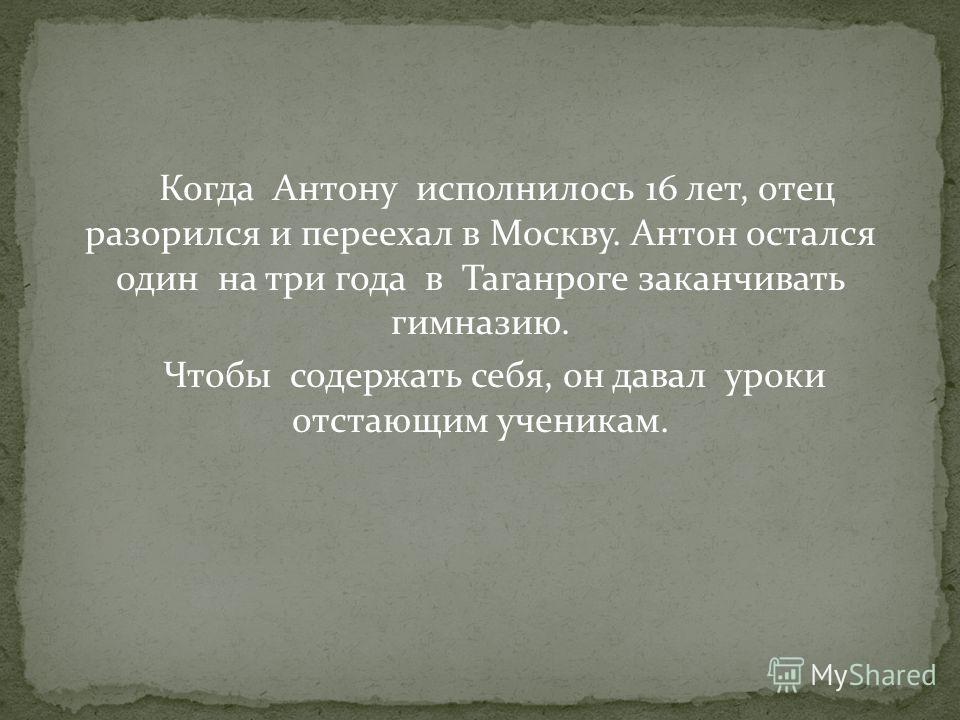 Когда Антону исполнилось 16 лет, отец разорился и переехал в Москву. Антон остался один на три года в Таганроге заканчивать гимназию. Чтобы содержать себя, он давал уроки отстающим ученикам.