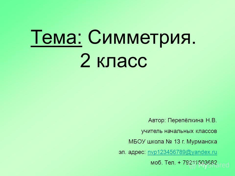 Автор: Перепёлкина Н.В. учитель начальных классов МБОУ школа 13 г. Мурманска эл. адрес: nvp123456789@yandex.runvp123456789@yandex.ru моб. Тел. + 79211503682 Тема: Симметрия. 2 класс