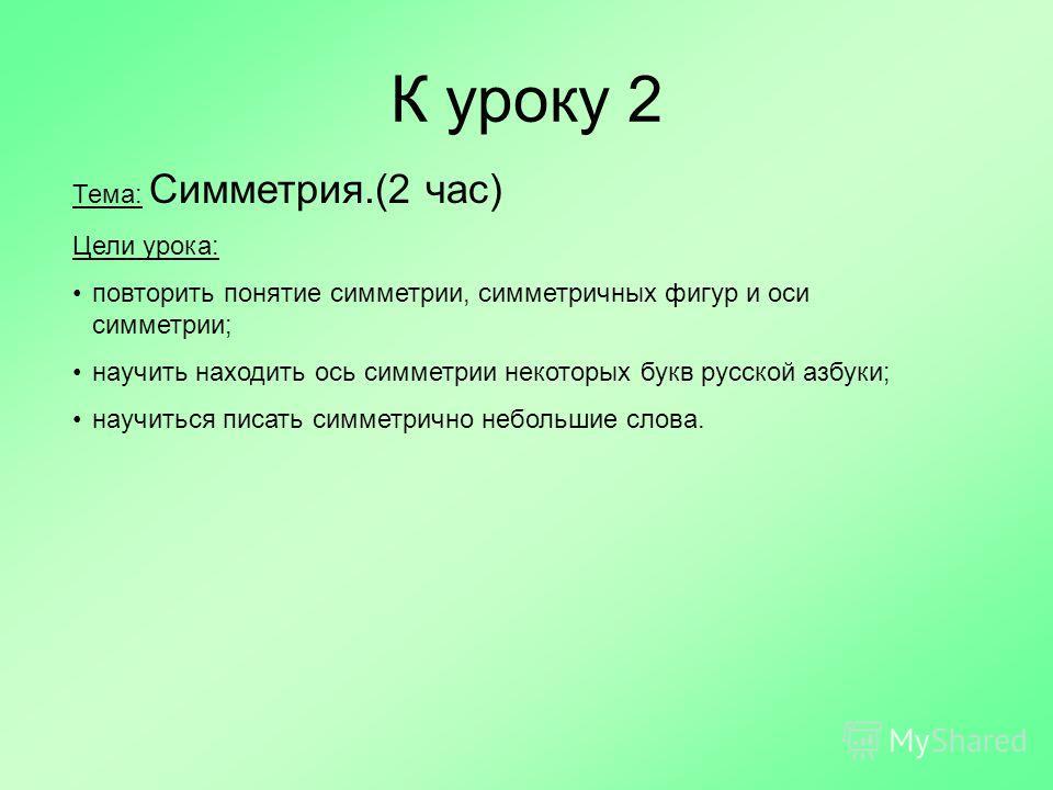 К уроку 2 Тема: Симметрия.(2 час) Цели урока: повторить понятие симметрии, симметричных фигур и оси симметрии; научить находить ось симметрии некоторых букв русской азбуки; научиться писать симметрично небольшие слова.