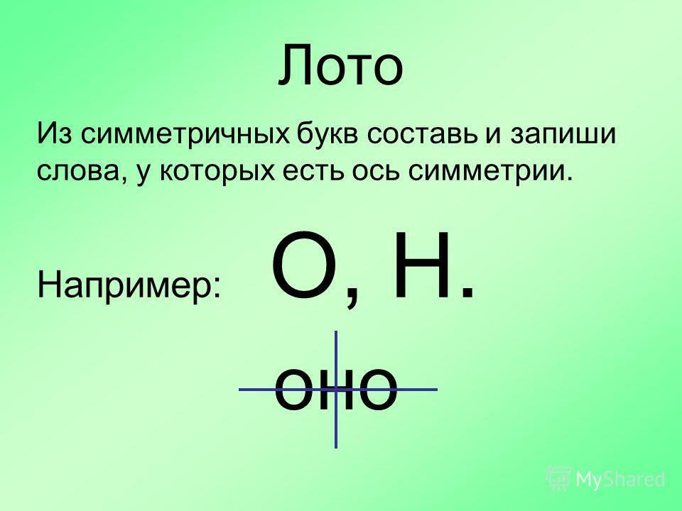 Лото Из симметричных букв составь и запиши слова, у которых есть ось симметрии. Например: О, Н. оно