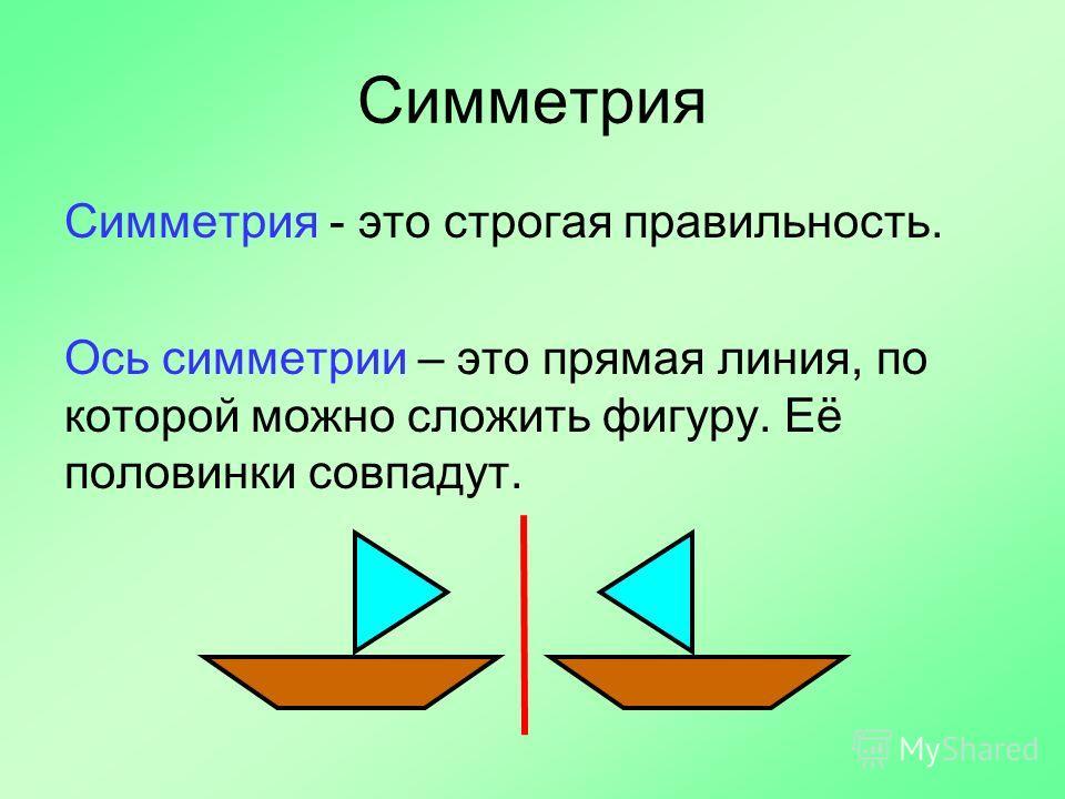 Симметрия Симметрия - это строгая правильность. Ось симметрии – это прямая линия, по которой можно сложить фигуру. Её половинки совпадут.