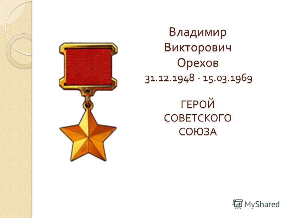 Владимир Викторович Орехов 31.12.1948 - 15.03.1969 ГЕРОЙ СОВЕТСКОГО СОЮЗА