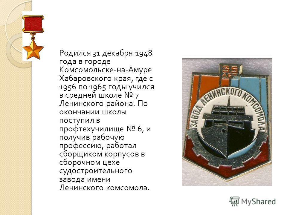 Родился 31 декабря 1948 года в городе Комсомольске - на - Амуре Хабаровского края, где с 1956 по 1965 годы учился в средней школе 7 Ленинского района. По окончании школы поступил в профтехучилище 6, и получив рабочую профессию, работал сборщиком корп