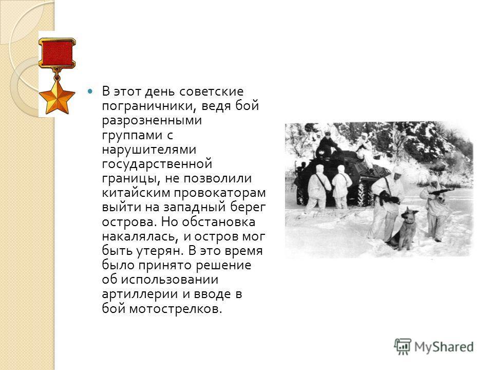 В этот день советские пограничники, ведя бой разрозненными группами с нарушителями государственной границы, не позволили китайским провокаторам выйти на западный берег острова. Но обстановка накалялась, и остров мог быть утерян. В это время было прин