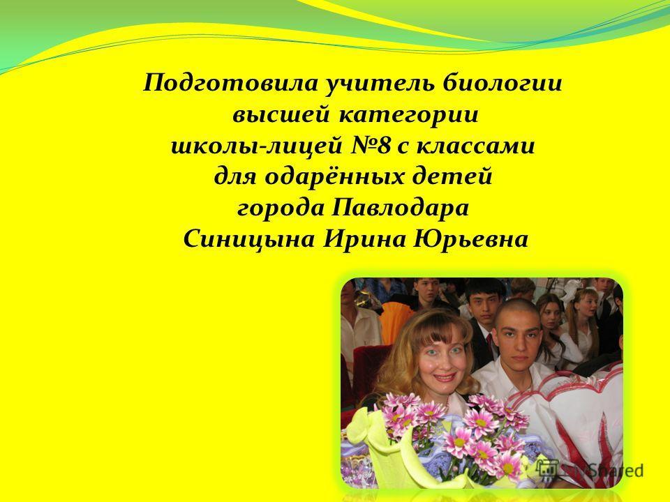 Подготовила учитель биологии высшей категории школы-лицей 8 с классами для одарённых детей города Павлодара Синицына Ирина Юрьевна